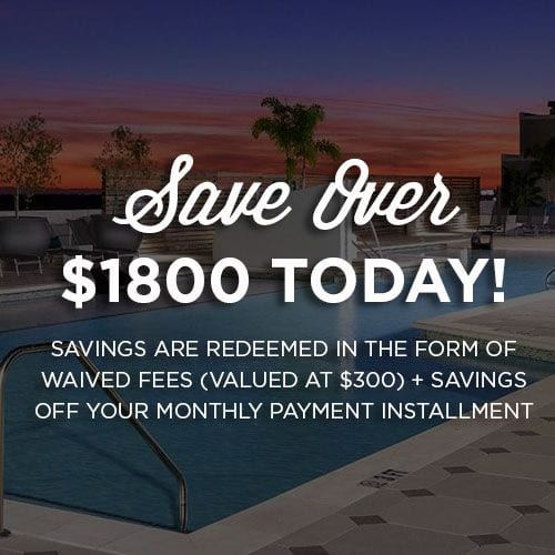 Save up to $1,800! Savings are redeemed in the form of waived fees (valued at $300) + savings off your monthly payment installment
